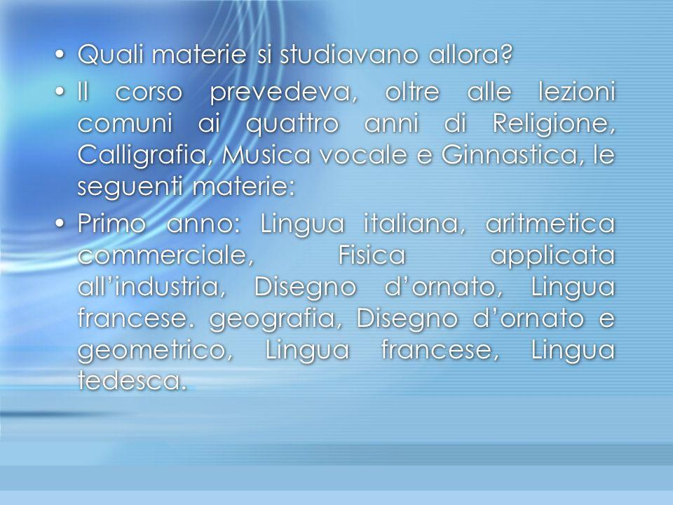 Secondo anno: Lingua italiana, Geometria e le sue applicazioni all'industria, Storia naturale, Storia e e geografia, Disegno d'ornato e geometrico, Lingua francese, Lingua tedesca.