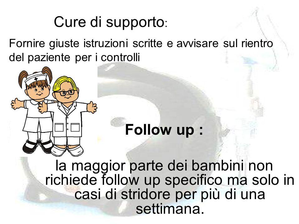 Cure di supporto : Follow up : la maggior parte dei bambini non richiede follow up specifico ma solo in casi di stridore per più di una settimana. For