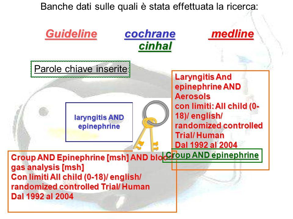 Banche dati sulle quali è stata effettuata la ricerca: Guideline c cochrane m medline cinhal laryngitis AND epinephrine Parole chiave inserite : Laryn