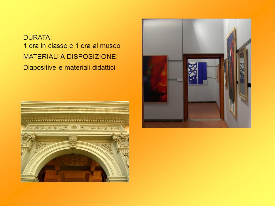 DURATA: 1 ora in classe e 1 ora al museo MATERIALI A DISPOSIZIONE: Diapositive e materiali didattici