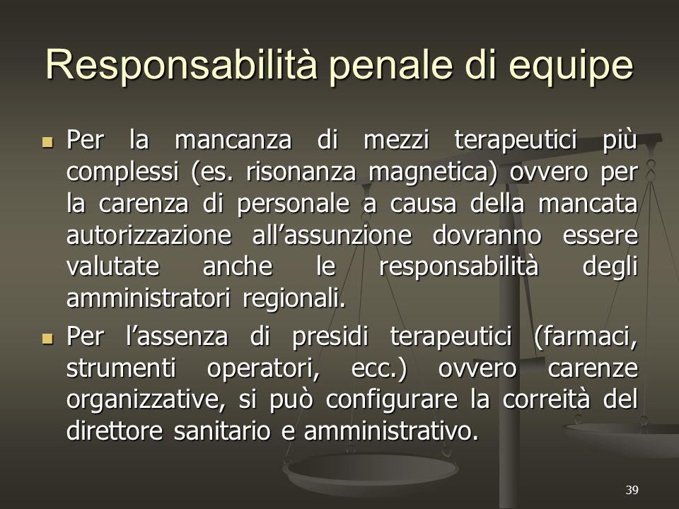 39 Responsabilità penale di equipe Per la mancanza di mezzi terapeutici più complessi (es. risonanza magnetica) ovvero per la carenza di personale a c