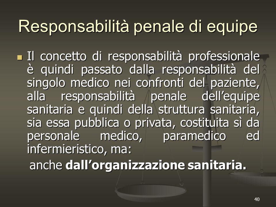 40 Responsabilità penale di equipe Il concetto di responsabilità professionale è quindi passato dalla responsabilità del singolo medico nei confronti