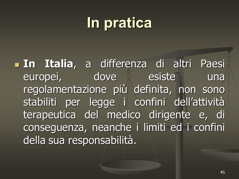 45 In pratica In Italia, a differenza di altri Paesi europei, dove esiste una regolamentazione più definita, non sono stabiliti per legge i confini dell'attività terapeutica del medico dirigente e, di conseguenza, neanche i limiti ed i confini della sua responsabilità.