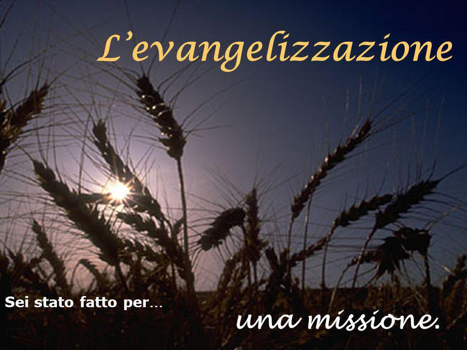 una missione. Sei stato fatto per … L'evangelizzazione