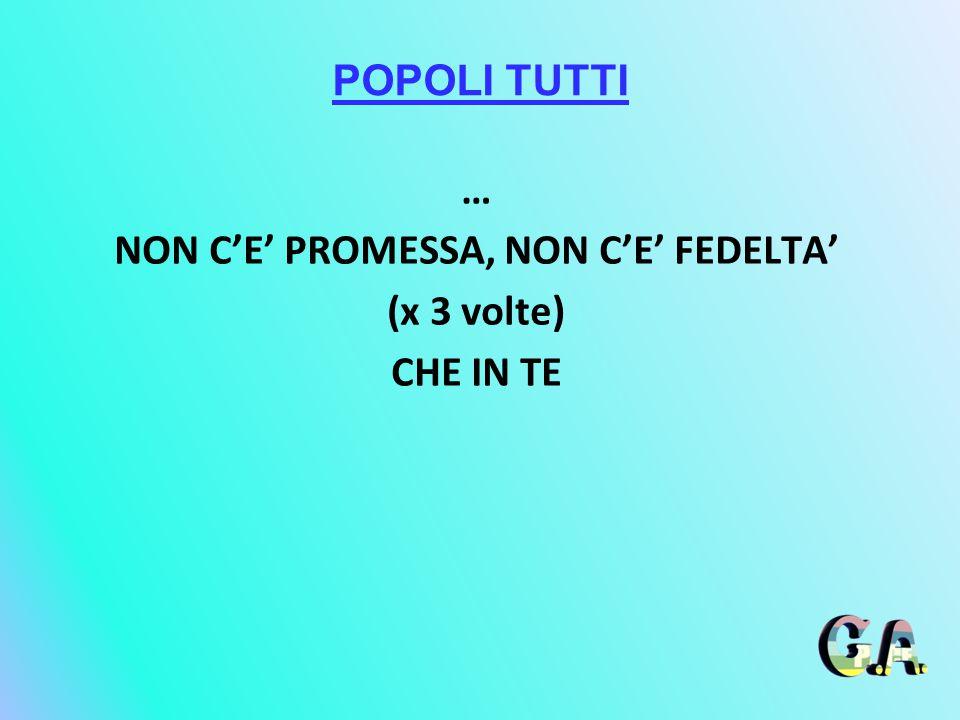 POPOLI TUTTI … NON C'E' PROMESSA, NON C'E' FEDELTA' (x 3 volte) CHE IN TE
