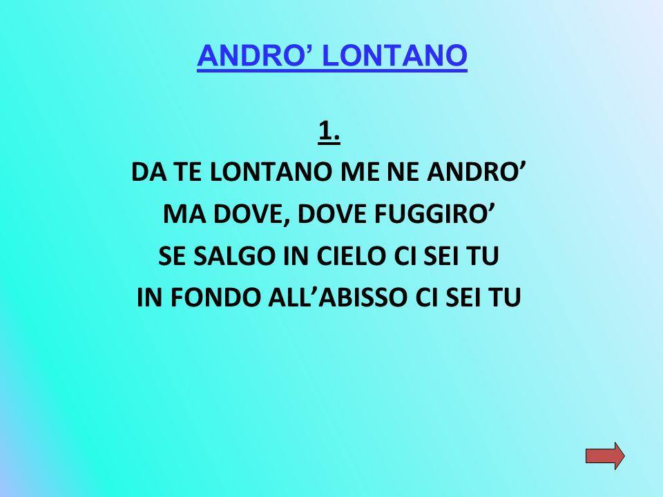 ANDRO' LONTANO 1. DA TE LONTANO ME NE ANDRO' MA DOVE, DOVE FUGGIRO' SE SALGO IN CIELO CI SEI TU IN FONDO ALL'ABISSO CI SEI TU