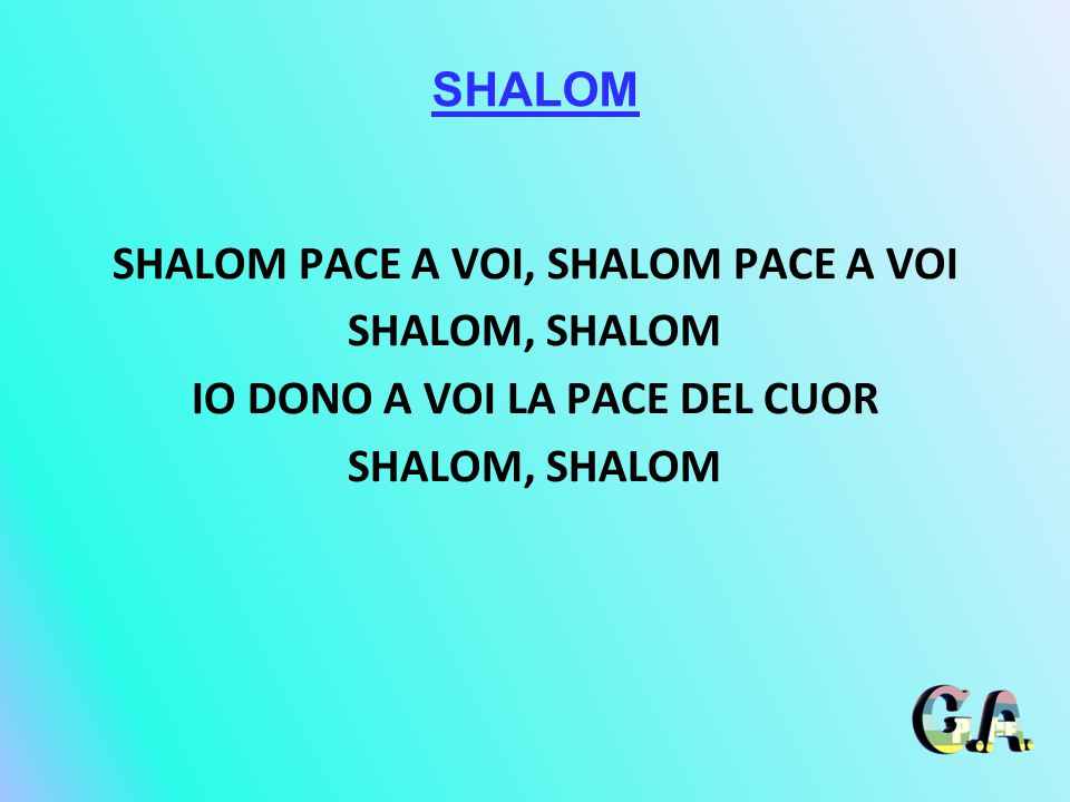 SHALOM SHALOM PACE A VOI, SHALOM PACE A VOI SHALOM, SHALOM IO DONO A VOI LA PACE DEL CUOR SHALOM, SHALOM
