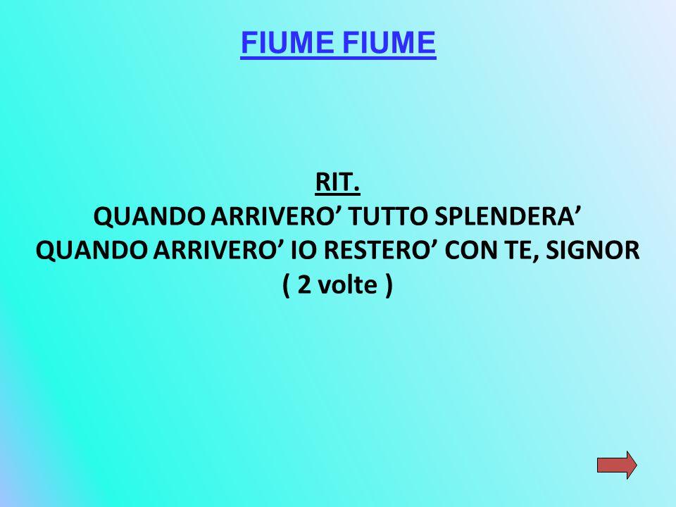 FIUME RIT. QUANDO ARRIVERO' TUTTO SPLENDERA' QUANDO ARRIVERO' IO RESTERO' CON TE, SIGNOR ( 2 volte )