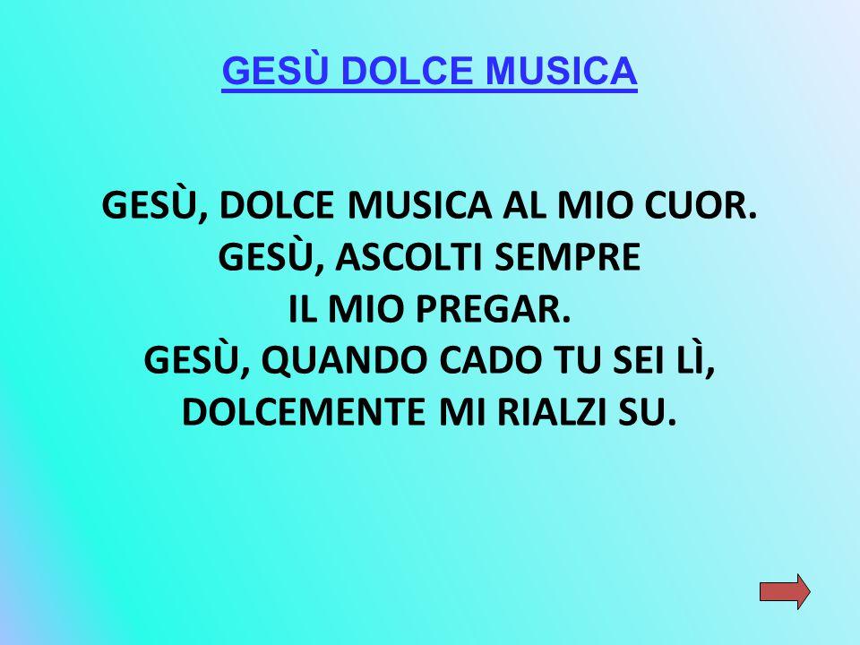 GESÙ, DOLCE MUSICA AL MIO CUOR. GESÙ, ASCOLTI SEMPRE IL MIO PREGAR. GESÙ, QUANDO CADO TU SEI LÌ, DOLCEMENTE MI RIALZI SU. GESÙ DOLCE MUSICA