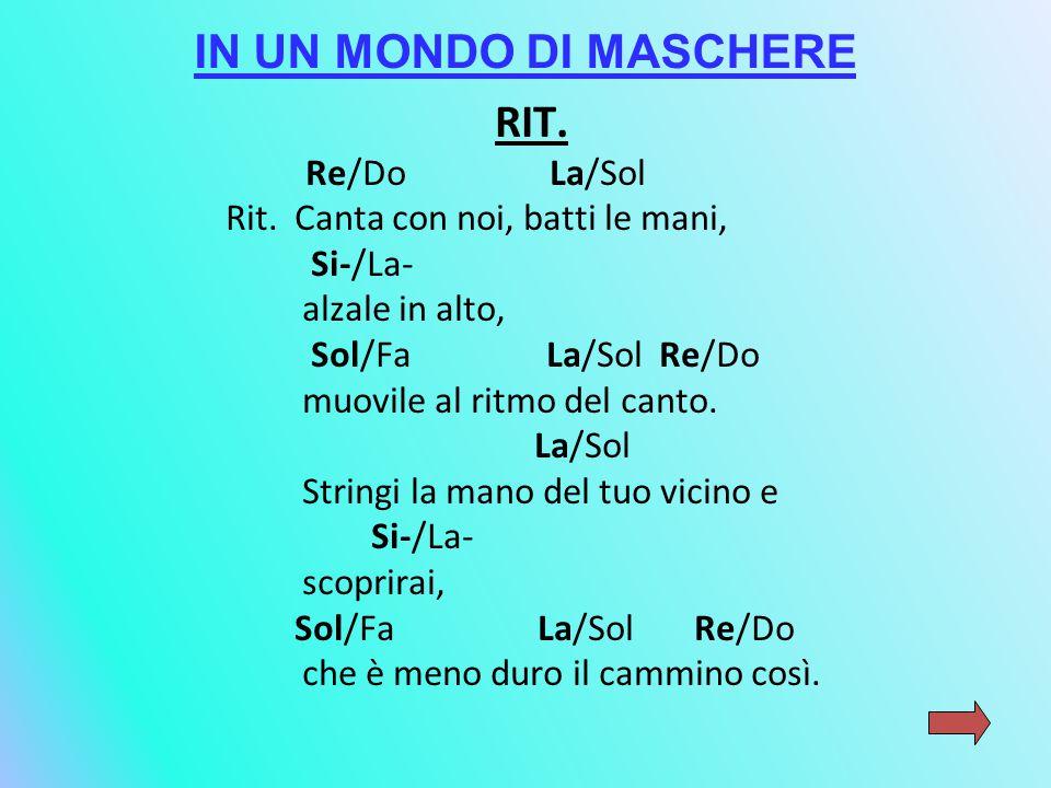 IN UN MONDO DI MASCHERE RIT. Re/Do La/Sol Rit. Canta con noi, batti le mani, Si-/La- alzale in alto, Sol/Fa La/Sol Re/Do muovile al ritmo del canto. L