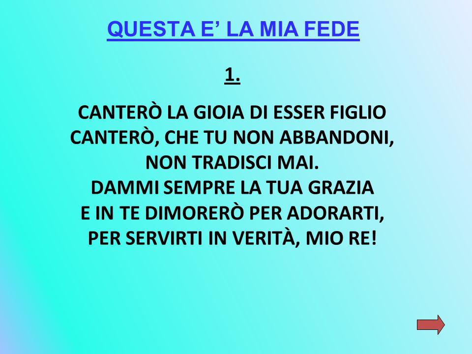1.CANTERÒ LA GIOIA DI ESSER FIGLIO CANTERÒ, CHE TU NON ABBANDONI, NON TRADISCI MAI.