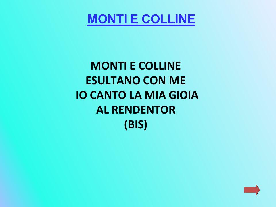 MONTI E COLLINE ESULTANO CON ME IO CANTO LA MIA GIOIA AL RENDENTOR (BIS) MONTI E COLLINE