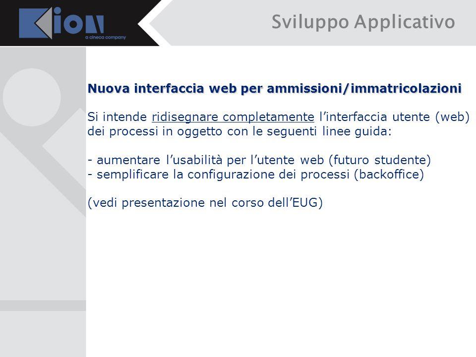Sviluppo Applicativo Nuova interfaccia web per ammissioni/immatricolazioni Si intende ridisegnare completamente l'interfaccia utente (web) dei processi in oggetto con le seguenti linee guida: - aumentare l'usabilità per l'utente web (futuro studente) - semplificare la configurazione dei processi (backoffice) (vedi presentazione nel corso dell'EUG)