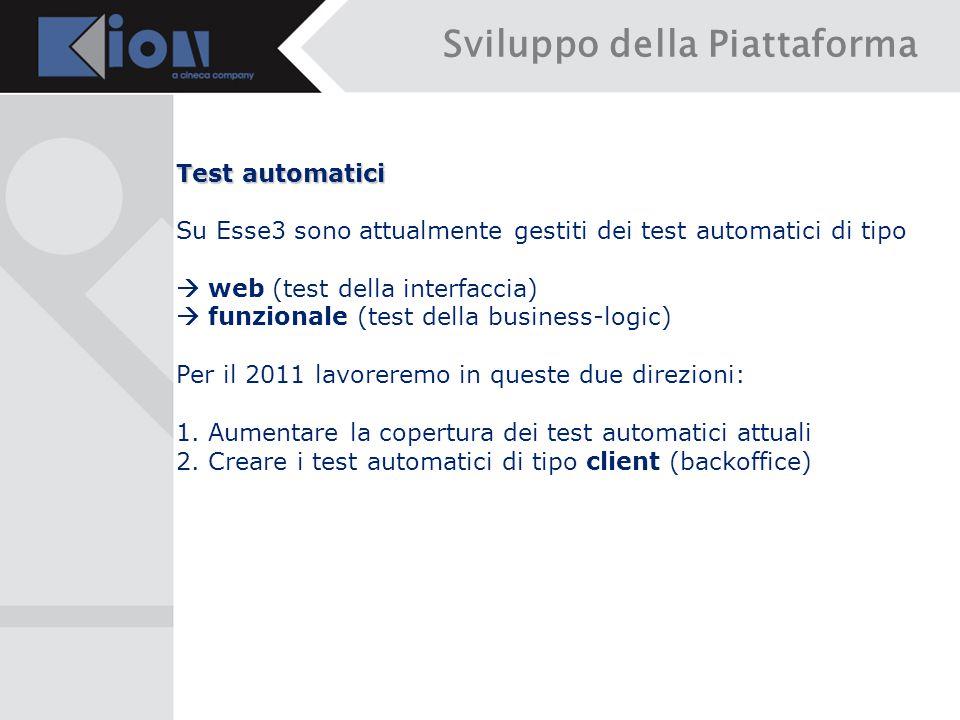 Sviluppo della Piattaforma Test automatici Su Esse3 sono attualmente gestiti dei test automatici di tipo  web (test della interfaccia)  funzionale (test della business-logic) Per il 2011 lavoreremo in queste due direzioni: 1.