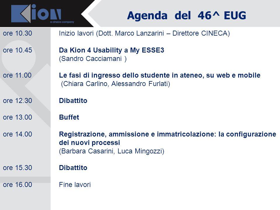 Agenda del 46^ EUG ore 10.30Inizio lavori (Dott. Marco Lanzarini – Direttore CINECA) ore 10.45 Da Kion 4 Usability a My ESSE3 (Sandro Cacciamani ) ore