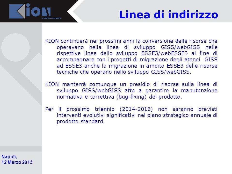 Pollenzo (Bra) 11 Ottobre 2006 Napoli, 12 Marzo 2013 Linea di indirizzo KION continuerà nei prossimi anni la conversione delle risorse che operavano nella linea di sviluppo GISS/webGISS nelle rispettive linee dello sviluppo ESSE3/webESSE3 al fine di accompagnare con i progetti di migrazione degli atenei GISS ad ESSE3 anche la migrazione in ambito ESSE3 delle risorse tecniche che operano nello sviluppo GISS/webGISS.