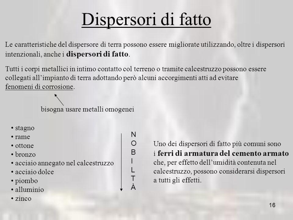 16 Dispersori di fatto Le caratteristiche del dispersore di terra possono essere migliorate utilizzando, oltre i dispersori intenzionali, anche i disp
