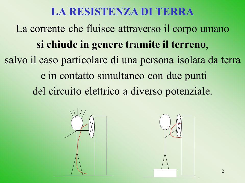 2 LA RESISTENZA DI TERRA La corrente che fluisce attraverso il corpo umano si chiude in genere tramite il terreno, salvo il caso particolare di una pe