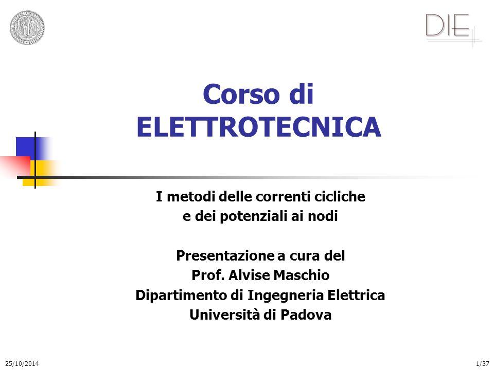 25/10/20141/37 Corso di ELETTROTECNICA I metodi delle correnti cicliche e dei potenziali ai nodi Presentazione a cura del Prof. Alvise Maschio Diparti