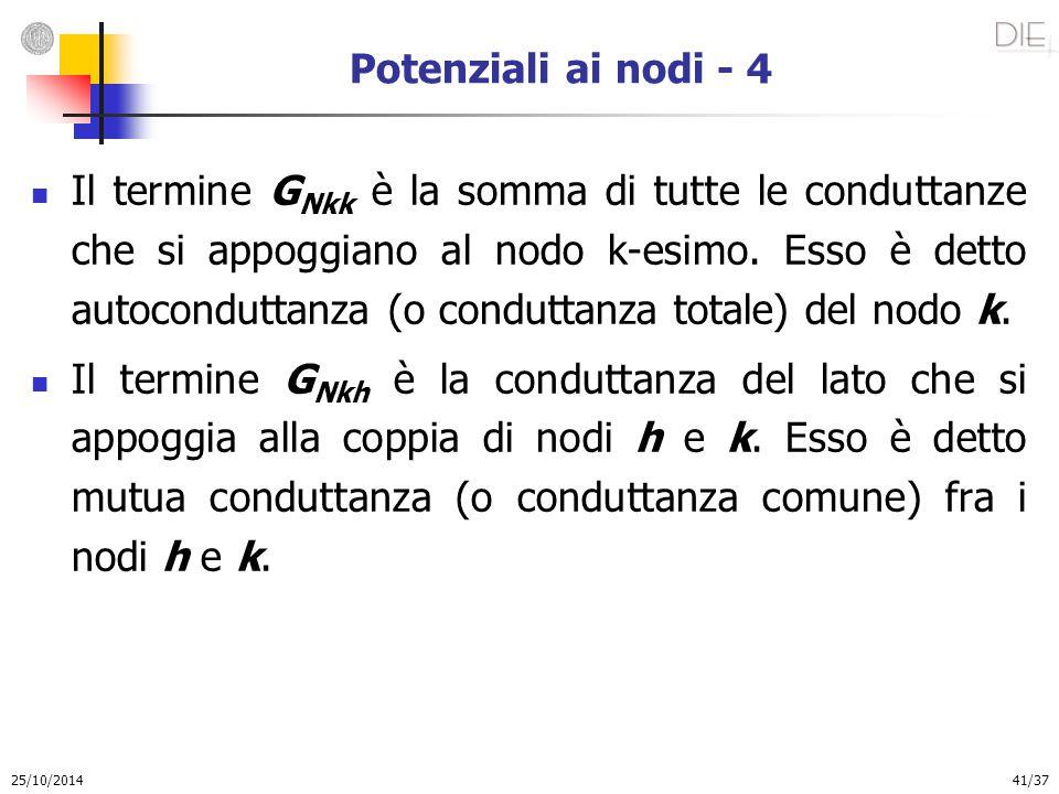25/10/2014 41/37 Potenziali ai nodi - 4 Il termine G Nkk è la somma di tutte le conduttanze che si appoggiano al nodo k-esimo. Esso è detto autocondut