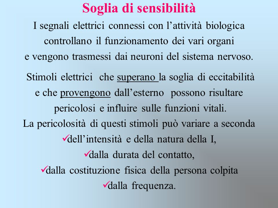 Soglia di sensibilità I segnali elettrici connessi con l'attività biologica controllano il funzionamento dei vari organi e vengono trasmessi dai neuro