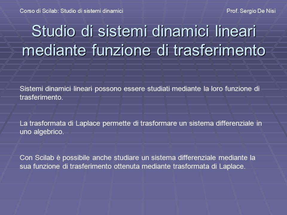 Studio di sistemi dinamici lineari mediante funzione di trasferimento Corso di Scilab: Studio di sistemi dinamiciProf. Sergio De Nisi Sistemi dinamici