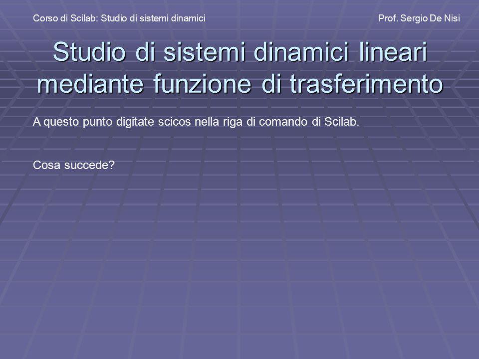 Studio di sistemi dinamici lineari mediante funzione di trasferimento Corso di Scilab: Studio di sistemi dinamiciProf. Sergio De Nisi A questo punto d