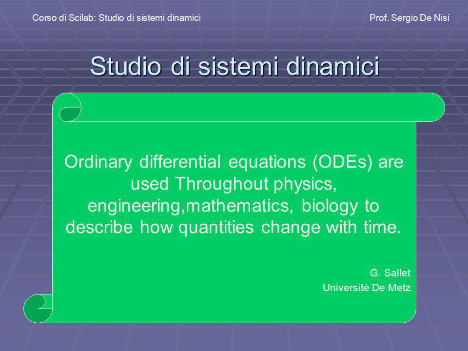 Studio di sistemi dinamici Corso di Scilab: Studio di sistemi dinamiciProf. Sergio De Nisi Ordinary differential equations (ODEs) are used Throughout