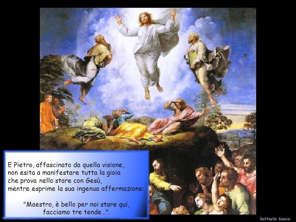 E Pietro, affascinato da quella visione, non esita a manifestare tutta la gioia che prova nello stare con Gesù, mentre esprime la sua ingenua affermazione: Maestro, è bello per noi stare qui, facciamo tre tende… .