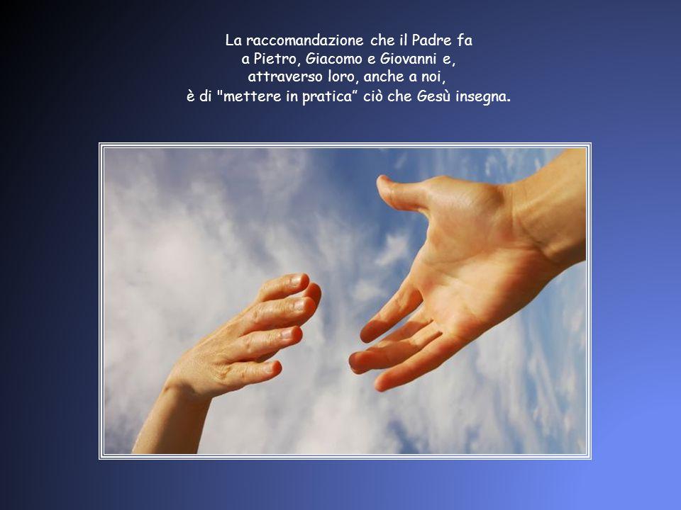La raccomandazione che il Padre fa a Pietro, Giacomo e Giovanni e, attraverso loro, anche a noi, è di mettere in pratica ciò che Gesù insegna.