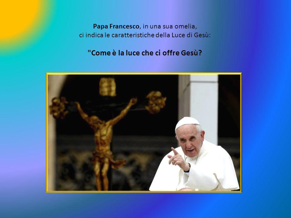 Papa Francesco, in una sua omelia, ci indica le caratteristiche della Luce di Gesù: Come è la luce che ci offre Gesù?