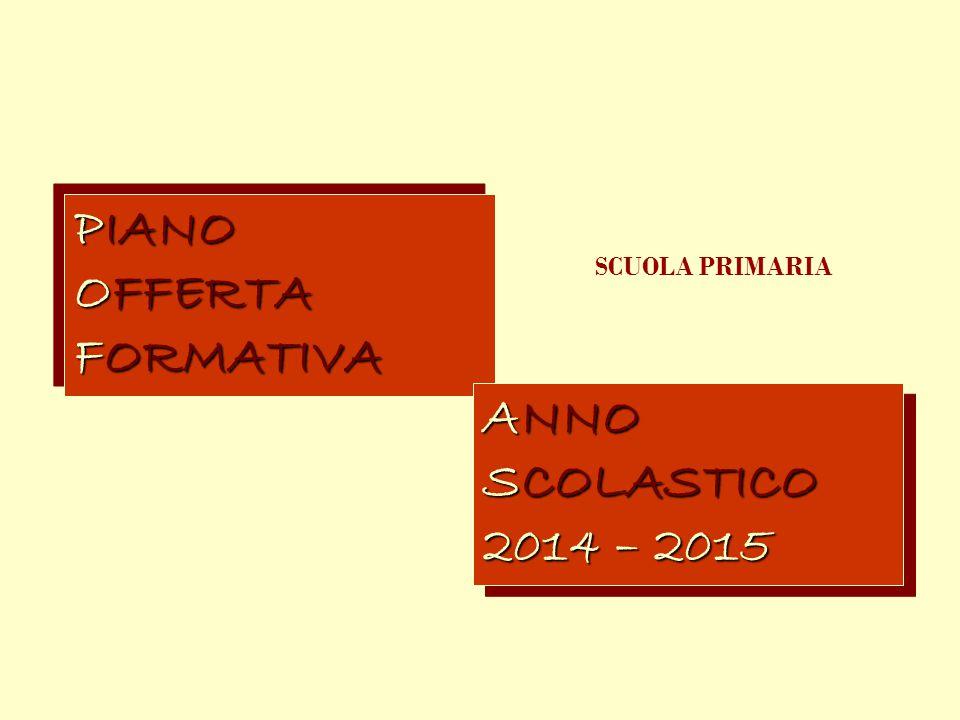 PIANO OFFERTA FORMATIVA PIANO OFFERTA FORMATIVA ANNO SCOLASTICO 2014 – 2015 ANNO SCOLASTICO 2014 – 2015 SCUOLA PRIMARIA