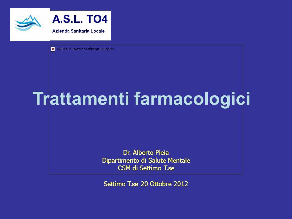 Trattamenti farmacologici Dr. Alberto Pieia Dipartimento di Salute Mentale CSM di Settimo T.se Settimo T.se 20 Ottobre 2012 A.S.L. TO4 Azienda Sanitar