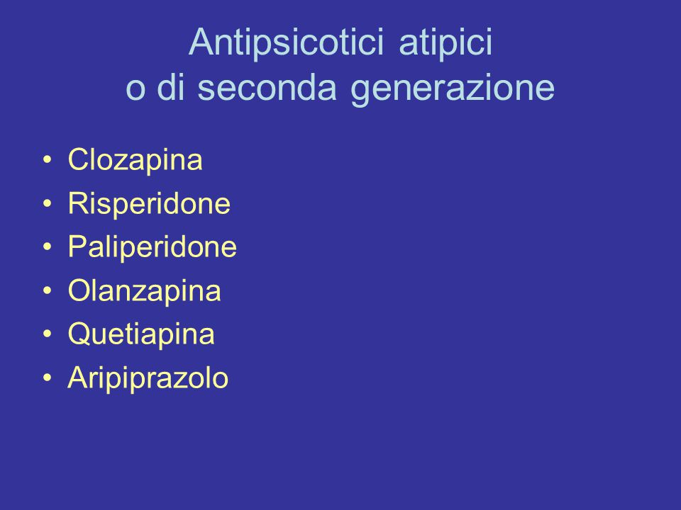 Antipsicotici atipici o di seconda generazione Clozapina Risperidone Paliperidone Olanzapina Quetiapina Aripiprazolo