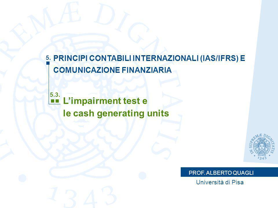 PROF. ALBERTO QUAGLI Università di Pisa L'impairment test e le cash generating units 5.3. 5. PRINCIPI CONTABILI INTERNAZIONALI (IAS/IFRS) E COMUNICAZI