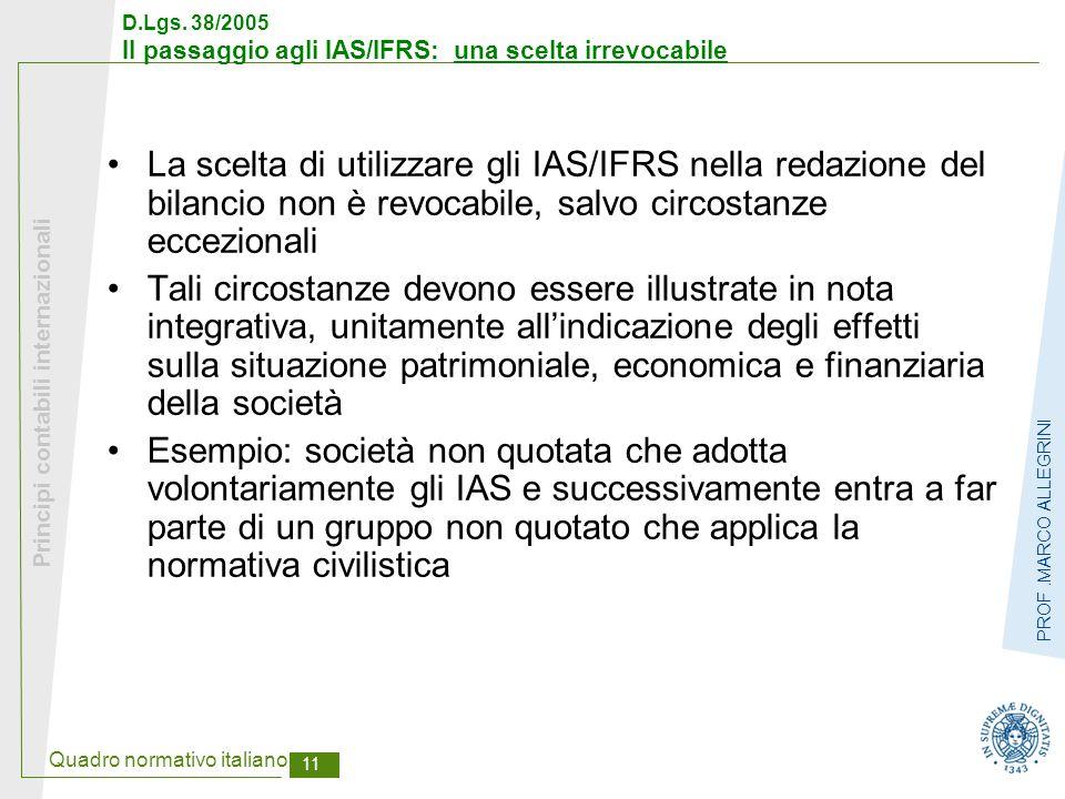 Quadro normativo italiano 11 Principi contabili internazionali PROF.MARCO ALLEGRINI D.Lgs. 38/2005 Il passaggio agli IAS/IFRS: una scelta irrevocabile