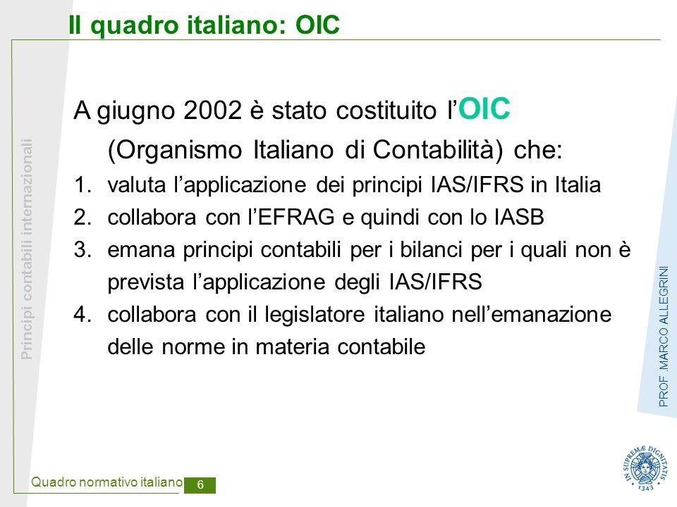 Quadro normativo italiano 6 Principi contabili internazionali PROF.MARCO ALLEGRINI Il quadro italiano: OIC A giugno 2002 è stato costituito l' OIC (Or