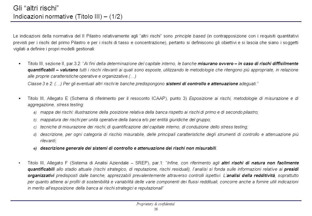 Proprietary & confidential 35 Gli altri rischi Indicazioni normative (Titolo III) – (1/2) Le indicazioni della normativa del II Pilastro relativamente agli altri rischi sono principle based (in contrapposizione con i requisiti quantitativi previsti per i rischi del primo Pilastro e per i rischi di tasso e concentrazione), pertanto si definiscono gli obiettivi e si lascia che siano i soggetti vigilati a definire i propri modelli gestionali:  Titolo III, sezione II, par.3.2: Ai fini della determinazione del capitale interno, le banche misurano ovvero – in caso di rischi difficilmente quantificabili – valutano tutti i rischi rilevanti ai quali sono esposte, utilizzando le metodologie che ritengono più appropriate, in relazione alle proprie caratteristiche operative e organizzative.(…) Classe 3 e 2: (…) Per gli eventuali altri rischi le banche predispongono sistemi di controllo e attenuazione adeguati.  Titolo III, Allegato E (Schema di riferimento per il resoconto ICAAP), punto 3) Esposizione ai rischi, metodologie di misurazione e di aggregazione, stress testing: a) mappa dei rischi: illustrazione della posizione relativa della banca rispetto ai rischi di primo e di secondo pilastro; b) mappatura dei rischi per unità operative della banca e/o per entità giuridiche del gruppo; c) tecniche di misurazione dei rischi, di quantificazione del capitale interno, di conduzione dello stress testing; d) descrizione, per ogni categoria di rischio misurabile, delle principali caratteristiche degli strumenti di controllo e attenuazione più rilevanti; e) descrizione generale dei sistemi di controllo e attenuazione dei rischi non misurabili.