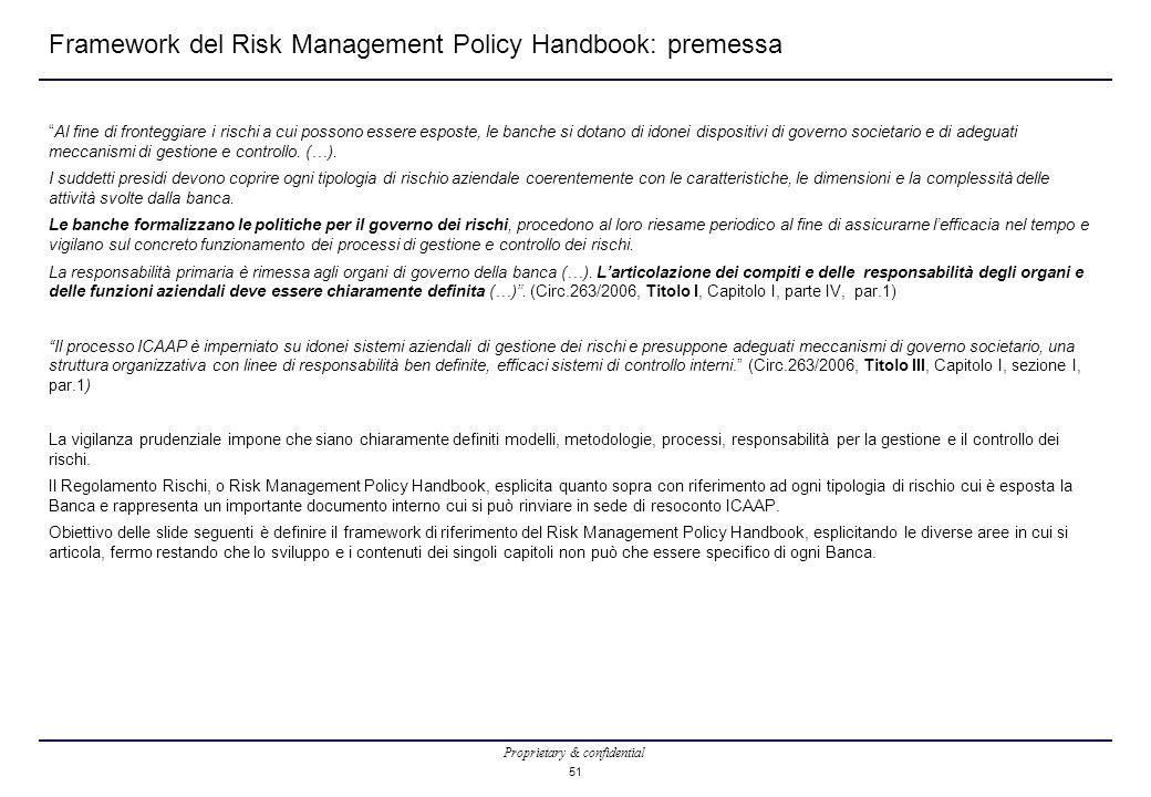 Proprietary & confidential 51 Framework del Risk Management Policy Handbook: premessa Al fine di fronteggiare i rischi a cui possono essere esposte, le banche si dotano di idonei dispositivi di governo societario e di adeguati meccanismi di gestione e controllo.