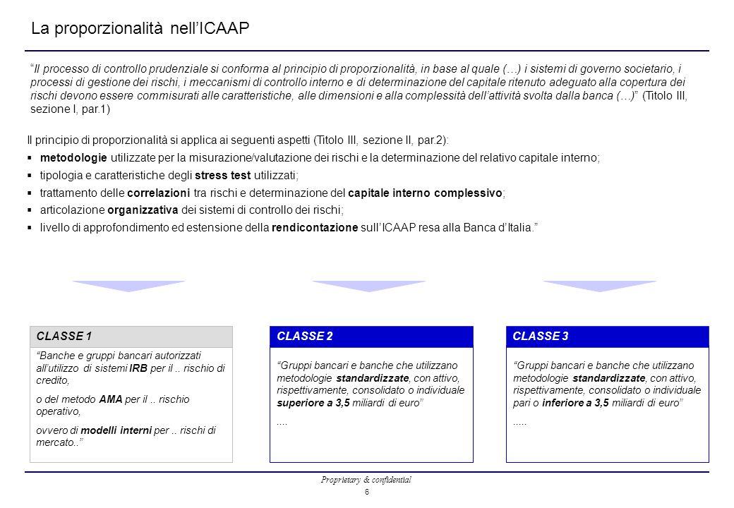 Proprietary & confidential 6 La proporzionalità nell'ICAAP Il processo di controllo prudenziale si conforma al principio di proporzionalità, in base al quale (…) i sistemi di governo societario, i processi di gestione dei rischi, i meccanismi di controllo interno e di determinazione del capitale ritenuto adeguato alla copertura dei rischi devono essere commisurati alle caratteristiche, alle dimensioni e alla complessità dell'attività svolta dalla banca (…) (Titolo III, sezione I, par.1) Il principio di proporzionalità si applica ai seguenti aspetti (Titolo III, sezione II, par.2):  metodologie utilizzate per la misurazione/valutazione dei rischi e la determinazione del relativo capitale interno;  tipologia e caratteristiche degli stress test utilizzati;  trattamento delle correlazioni tra rischi e determinazione del capitale interno complessivo;  articolazione organizzativa dei sistemi di controllo dei rischi;  livello di approfondimento ed estensione della rendicontazione sull'ICAAP resa alla Banca d'Italia. Banche e gruppi bancari autorizzati all'utilizzo di sistemi IRB per il..