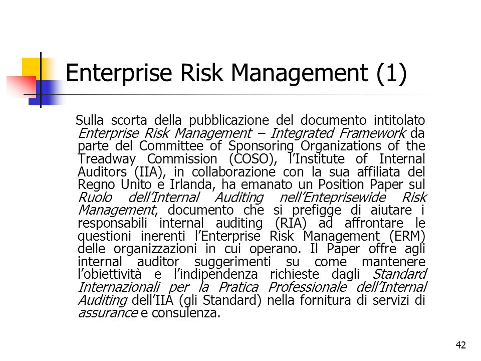 42 Enterprise Risk Management (1) Sulla scorta della pubblicazione del documento intitolato Enterprise Risk Management – Integrated Framework da parte del Committee of Sponsoring Organizations of the Treadway Commission (COSO), l'Institute of Internal Auditors (IIA), in collaborazione con la sua affiliata del Regno Unito e Irlanda, ha emanato un Position Paper sul Ruolo dell'Internal Auditing nell'Enteprisewide Risk Management, documento che si prefigge di aiutare i responsabili internal auditing (RIA) ad affrontare le questioni inerenti l'Enterprise Risk Management (ERM) delle organizzazioni in cui operano.