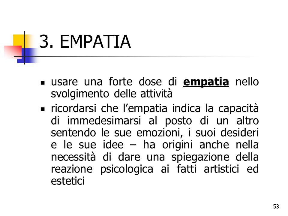 53 3. EMPATIA usare una forte dose di empatia nello svolgimento delle attività ricordarsi che l'empatia indica la capacità di immedesimarsi al posto d