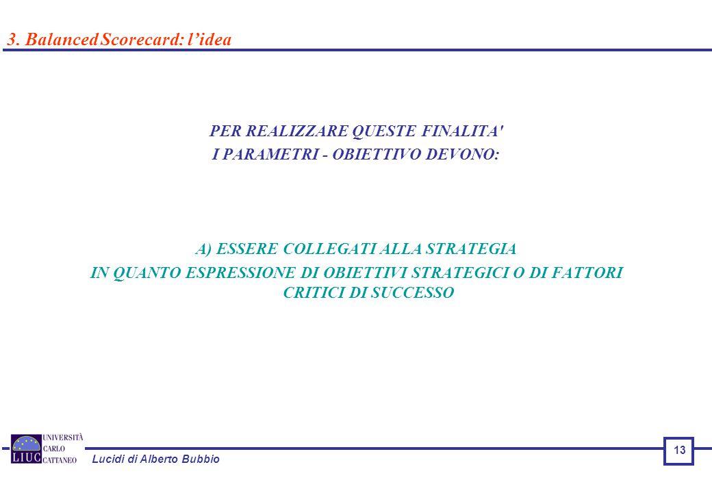 Lucidi di Alberto Bubbio PER REALIZZARE QUESTE FINALITA I PARAMETRI - OBIETTIVO DEVONO: A) ESSERE COLLEGATI ALLA STRATEGIA IN QUANTO ESPRESSIONE DI OBIETTIVI STRATEGICI O DI FATTORI CRITICI DI SUCCESSO 3.