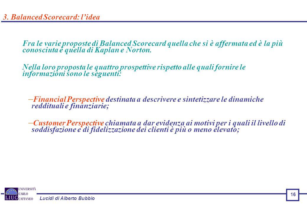 Lucidi di Alberto Bubbio Fra le varie proposte di Balanced Scorecard quella che si è affermata ed è la più conosciuta è quella di Kaplan e Norton.