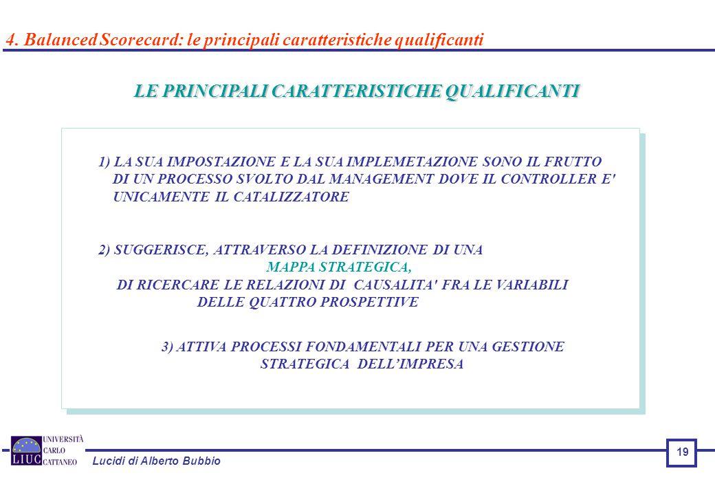 Lucidi di Alberto Bubbio LE PRINCIPALI CARATTERISTICHE QUALIFICANTI 1) LA SUA IMPOSTAZIONE E LA SUA IMPLEMETAZIONE SONO IL FRUTTO DI UN PROCESSO SVOLTO DAL MANAGEMENT DOVE IL CONTROLLER E UNICAMENTE IL CATALIZZATORE 2) SUGGERISCE, ATTRAVERSO LA DEFINIZIONE DI UNA MAPPA STRATEGICA, DI RICERCARE LE RELAZIONI DI CAUSALITA FRA LE VARIABILI DELLE QUATTRO PROSPETTIVE 3) ATTIVA PROCESSI FONDAMENTALI PER UNA GESTIONE STRATEGICA DELL'IMPRESA 4.