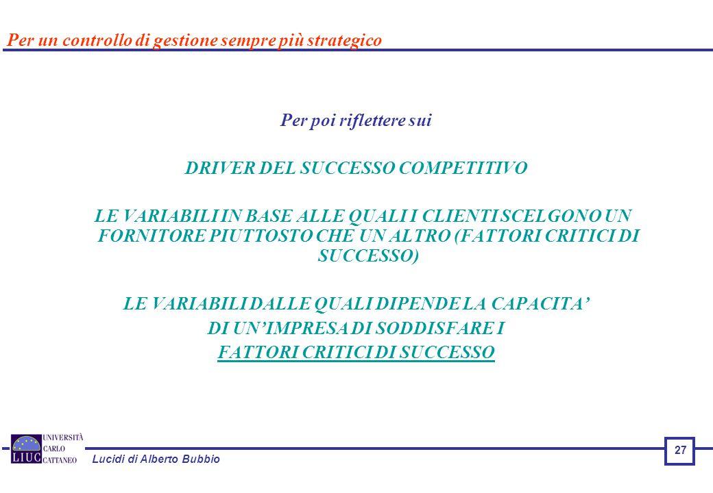 Lucidi di Alberto Bubbio 27 Per poi riflettere sui DRIVER DEL SUCCESSO COMPETITIVO LE VARIABILI IN BASE ALLE QUALI I CLIENTI SCELGONO UN FORNITORE PIUTTOSTO CHE UN ALTRO (FATTORI CRITICI DI SUCCESSO) LE VARIABILI DALLE QUALI DIPENDE LA CAPACITA' DI UN'IMPRESA DI SODDISFARE I FATTORI CRITICI DI SUCCESSO Per un controllo di gestione sempre più strategico