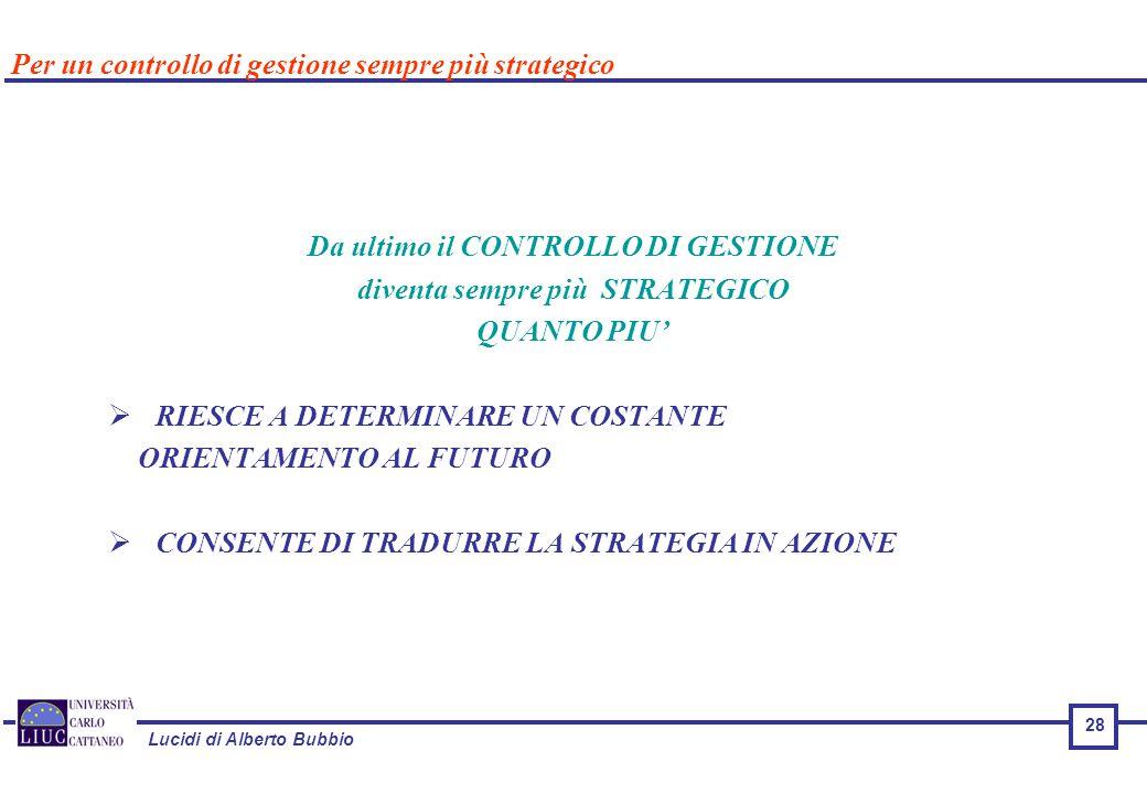 Lucidi di Alberto Bubbio 28 Da ultimo il CONTROLLO DI GESTIONE diventa sempre più STRATEGICO QUANTO PIU'  RIESCE A DETERMINARE UN COSTANTE ORIENTAMENTO AL FUTURO  CONSENTE DI TRADURRE LA STRATEGIA IN AZIONE Per un controllo di gestione sempre più strategico