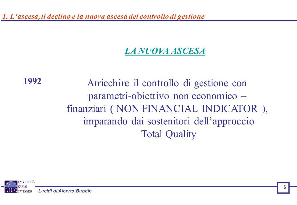 Lucidi di Alberto Bubbio 6 LA NUOVA ASCESA 1992 Arricchire il controllo di gestione con parametri-obiettivo non economico – finanziari ( NON FINANCIAL INDICATOR ), imparando dai sostenitori dell'approccio Total Quality 1.