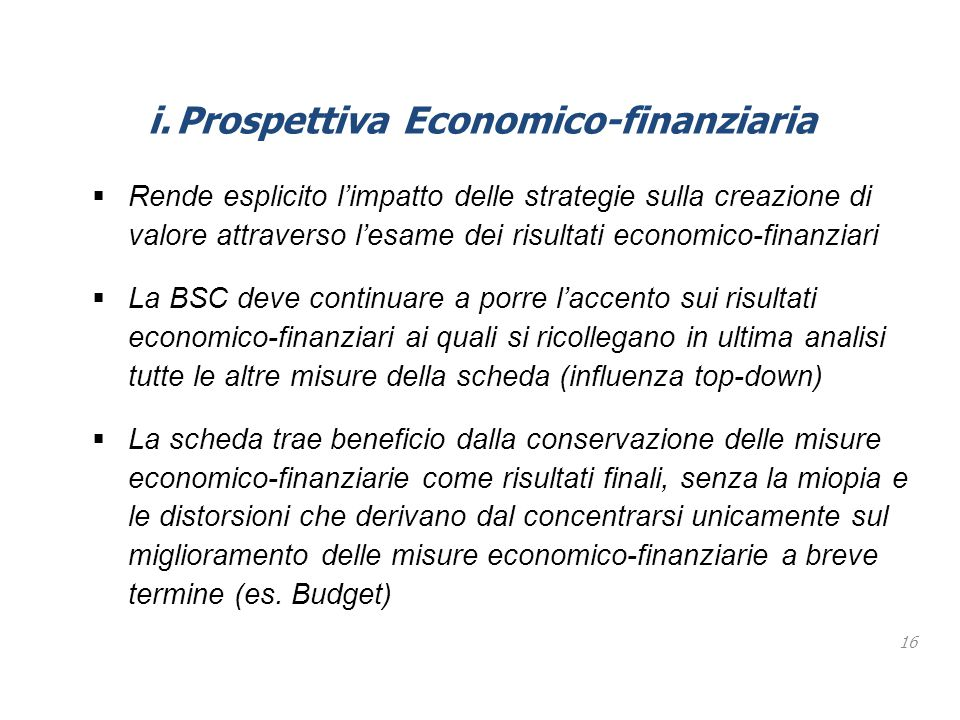 16 i.Prospettiva Economico-finanziaria  Rende esplicito l'impatto delle strategie sulla creazione di valore attraverso l'esame dei risultati economic