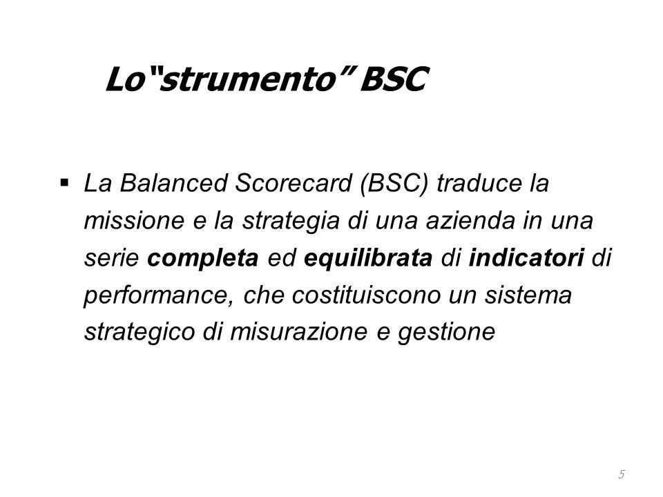 """5 Lo""""strumento"""" BSC  La Balanced Scorecard (BSC) traduce la missione e la strategia di una azienda in una serie completa ed equilibrata di indicatori"""